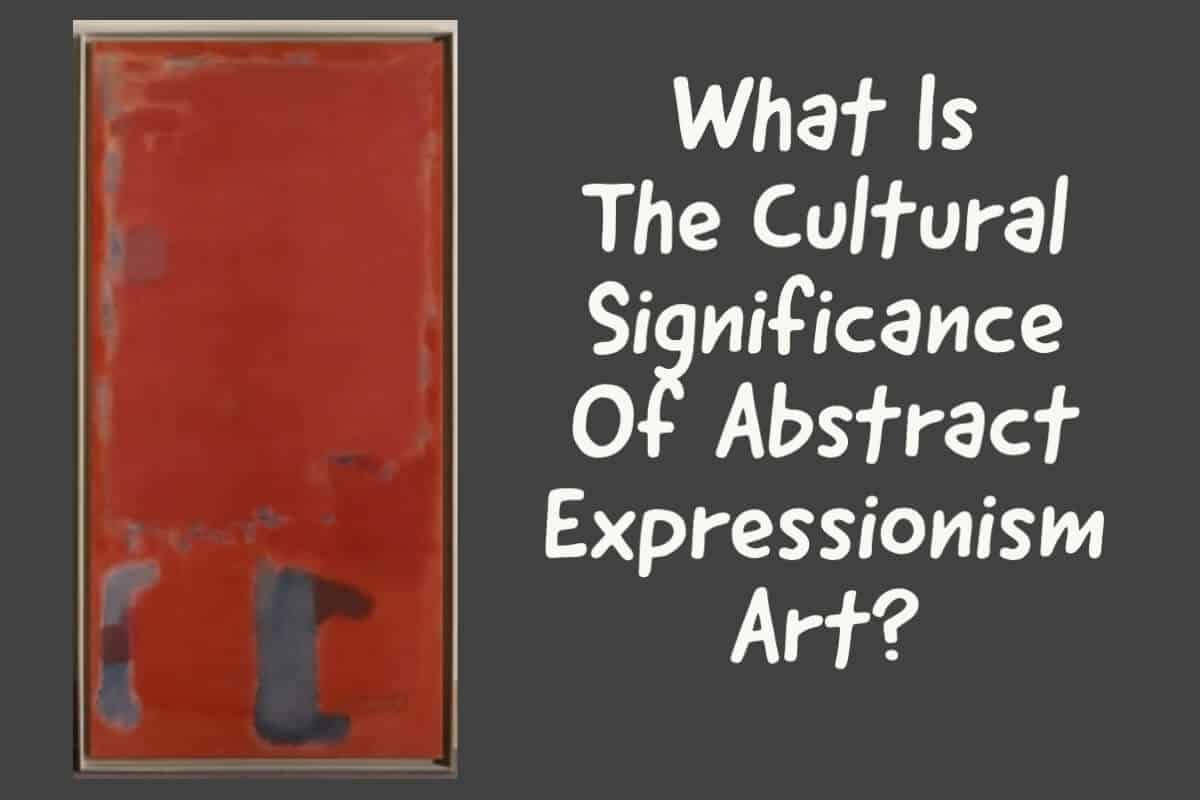 What Is The Cultural Significance Of Abstract Expressionism Art?